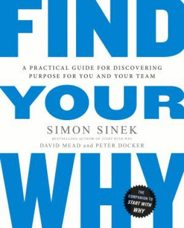Find Your Why: A Practical Guide To Discovering Purpose For You Or Your Team by Simon Sinek