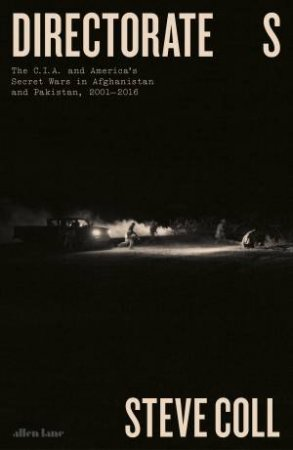 Directorate S:The C.I.A. And America's Secret Wars In Afganistan And Pakistan, 2001-2016