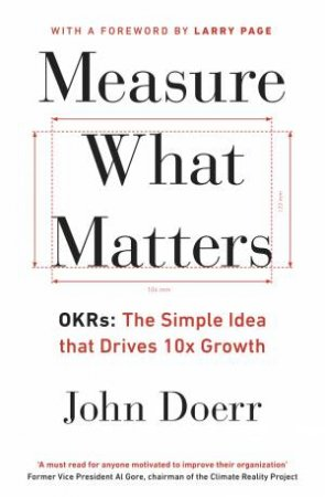 Measure What Matters: OKRs: The Simple Idea That Drives 10x Growth by John Doerr
