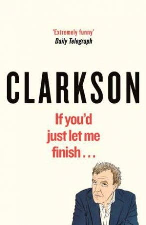 The World According To Clarkson: If You'd Just Let Me Finish by Jeremy Clarkson