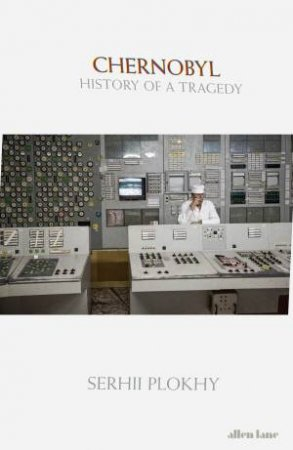 Chernobyl: History Of A Tragedy by Serhii Plokhy