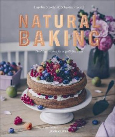 Natural Baking: Tastier, Healthier, Fresher, Fruitier