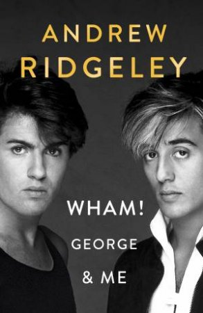 Wham, George And Me by Andrew Ridgeley