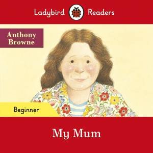 My Mum - Ladybird Readers Beginner Level by Anthony Browne