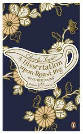 A Dissertation Upon Roast Pig and Other Essays: Great Food by Charles Lamb