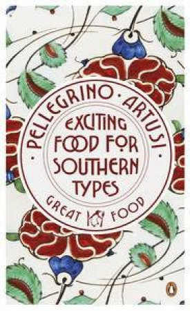 Exciting Food for Southern Types: Great Food by Pellegrino Artusi