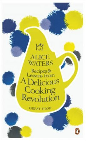 Eat Simply, Live Happily: Great Food by Alice Waters
