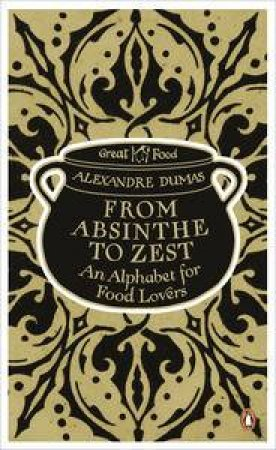From Absinthe to Zest: An Alphabet for Food Lovers: Great Food by Alexandre Dumas
