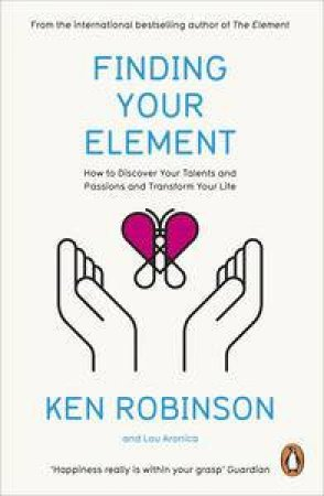 Finding Your Element: How to Discover Your Talents and Passions and Transform Your Life by Ken & Aronica Lou Robinson