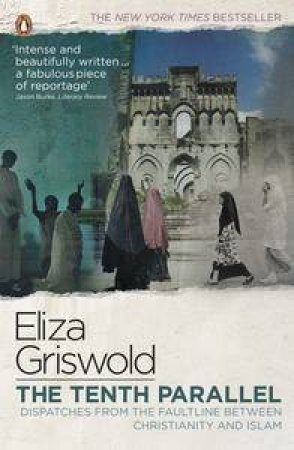 The Tenth Parallel: Dispatches from the Faultline Between Christianity and Islam by Eliza Griswold