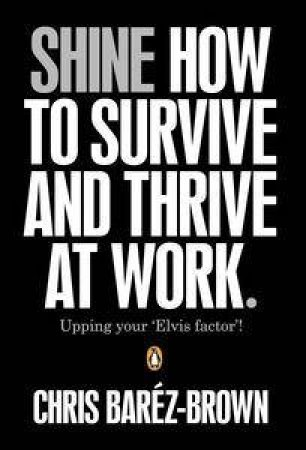 SHINE: How To Survive And Thrive At Work by Brown Chris Barez