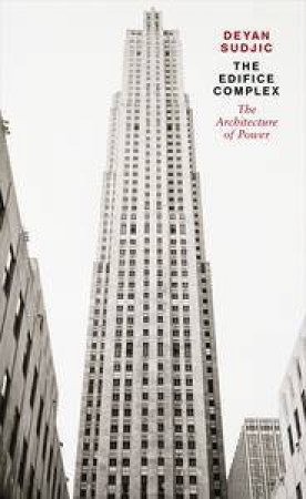 The Edifice Complex: The architecture of power by Deyan Sudjic