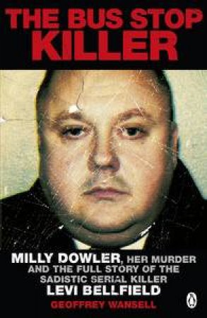 The Bus Stop Killer: The Full Story of the Brutal Murder of Milly Dowlerby the Monster Levi Bellfield by Geoffrey Wansell