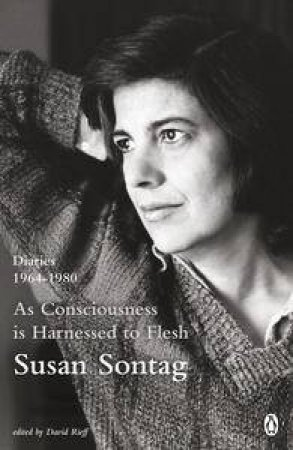 As Consciousness is Harnessed to Flesh: Diaries 1964-1980 by Susan Sontag