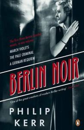 Bernie Gunther Collection: Berlin Noir: March Violets, The Pale Criminal, A German Requiem by Philip Kerr