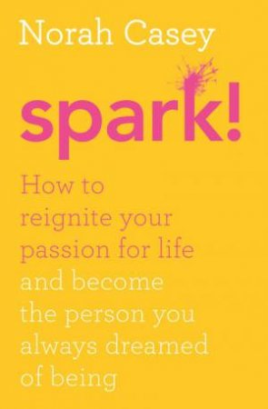 Spark: How to Reignite Your Passion For Life - And Become The Person You Always Dreamed Of Being by Noah Casey