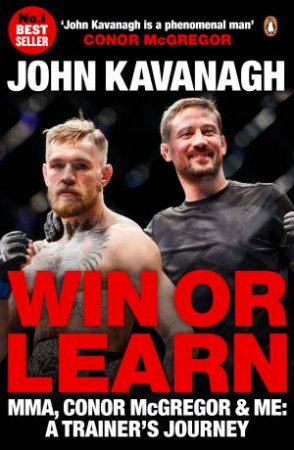 Win Or Learn: MMA, Conor McGregor And Me: A Trainer's Journey by John Kavanagh