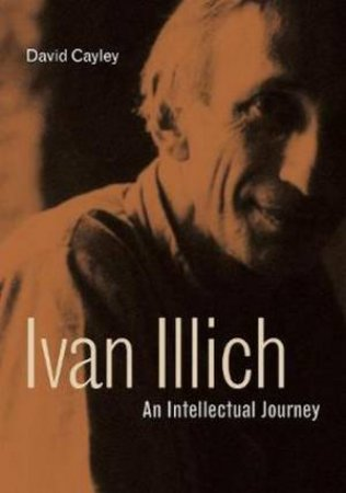 Ivan Illich: An Intellectual Journey by David Cayley