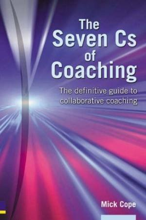 The Seven Cs Of Coaching: The Definitive Guide To Collaborative Coaching For Optimum Results by Mick Cope