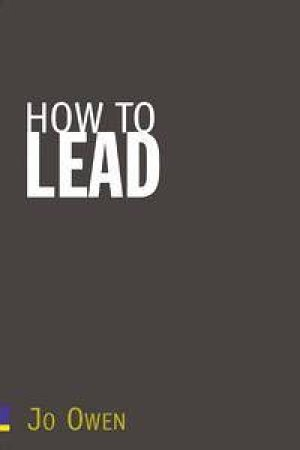 How To Lead: What You Actually Need To Do Manage, Lead And Succeed by Jo Owen