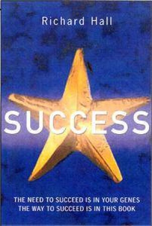 Success! The Need To Succeed Is In Your Genes, The Way To Succeed Is In This Book by Richard Hall