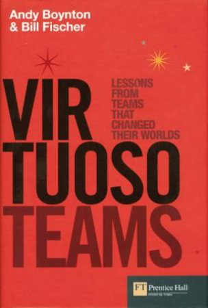 Virtuoso Teams: Lessons From Great Teams That Changed The World by Andy Boynton & Bill Fischer