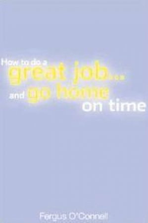 How To Do A Great Job And Go Home On Time by Fergus O'Connell