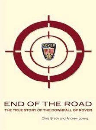 End Of The Road: The True Story Of The Downfall Of Rover by Chris Brady & Andrew Lorenz