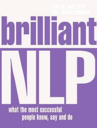 Brilliant NLP: What The Most Successful People Know, Say And Do by David Molden & Pat Hutchinson