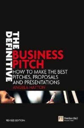 The Definitive Business Pitch: How To Make The Best Pitches, Proposals And Presentations by Angela Hatton