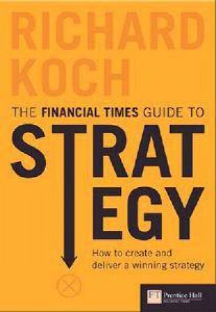Financial Times Guide To Strategy: How to Create and Deliver a Winning Strategy - 3 Ed by Richard Koch