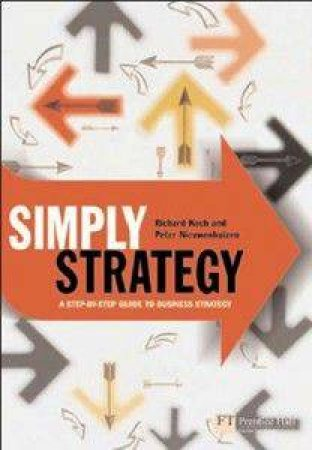 Simply Strategy: The Shortest Route To The Best Strategy by Peter Nieuwenhuizen & Richard Koch
