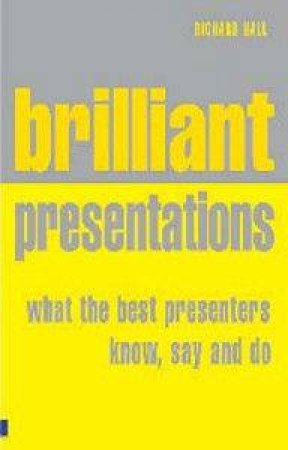 Brilliant Presentation: What The Best Presenters Know, Say And Do by Richard Hall