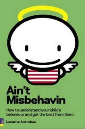 Ain't Misbehavin: How To Understand Your Child's Behaviour And Get The Best From Them by Laverne Antorbus