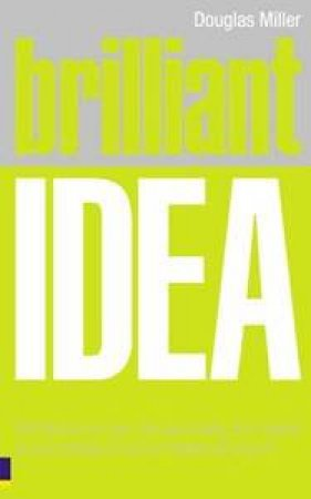 Brilliant Idea: What To Know, Do And Say To Make A Success Of Your Ideas At Work by Douglas Miller