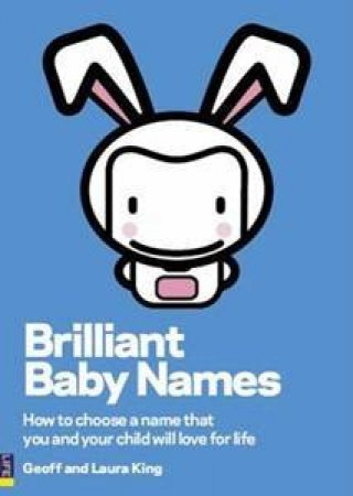 Brilliant Baby Names: How To Choose A Name That You And Your Child Will Love For Life by Geoff & Laura King