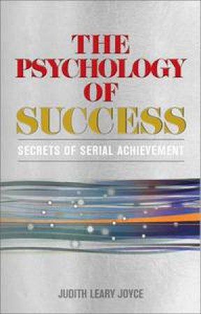 Psychology of Success: Secrets of Serial Achievement by Judith Leary-Joyce