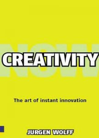 Creativity Now: Get Inspired, Create Ideas and Make them Happen Now! by Jurgen Wolff