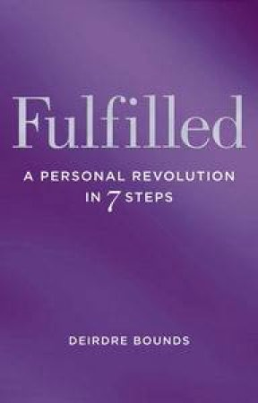 Fulfilled: A Personal Revolution in Seven Steps by Deirdre Bounds