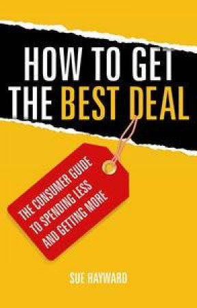 How to Get the Best Deal: The Consumers Guide to Spending Less and Getting More by Sue Hayward