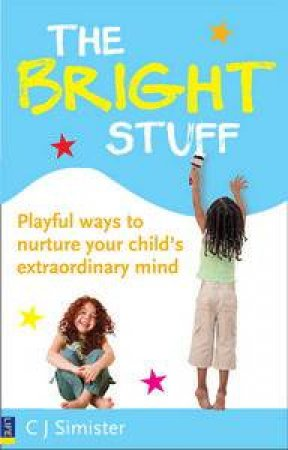 Bright Stuff: Playful Ways to Nurture Your Child's Extraordinary Mind by C J Simister
