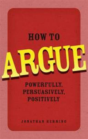 How to Argue: Powerfully, Persuasively, Positively by Jonathan Herring
