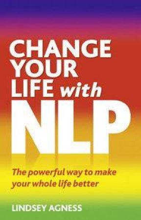 Change Your Life with NLP: The Powerful Way to Make Your Whole Life Better, Second Edition by Lindsey Agness