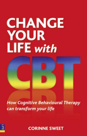 Change Your Life with CBT: Using Cognitive Behavioural Therapy To Make Your Whole Life Better by Corinne Sweet