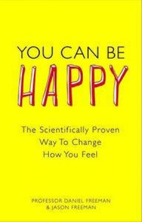 You Can Be Happy: The Scientifically Proven Way to Change How You Feel by Daniel  Freeman & Jason Freeman