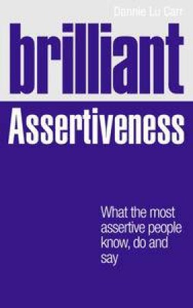 Brilliant Assertiveness: What The Most Assertive People Know, Do And Say  by Dannie Lu Carr