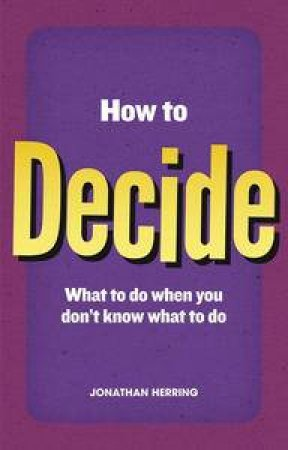 How to Decide: What To Do When You Dont Know What To Do  by Jonathan Herring