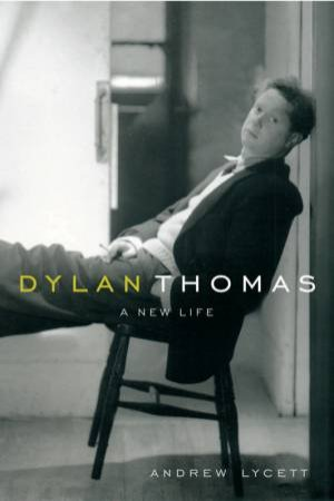 Dylan Thomas: A New Life by Andrew Lycett