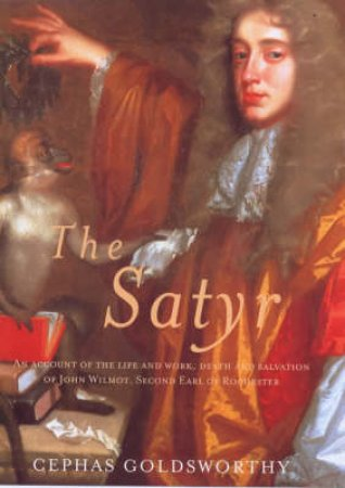 Satyr: The Life & Work Of John Wilmot, Earl Of Rochester by Cephas Goldsworthy