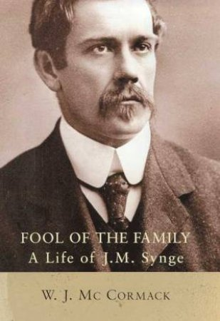 J M Synge: Fool Of The Family by W J McCormack